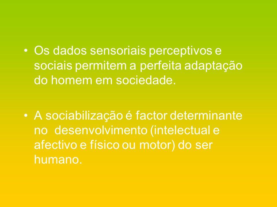Os dados sensoriais perceptivos e sociais permitem a perfeita adaptação do homem em sociedade. A sociabilização é factor determinante no desenvolvimen