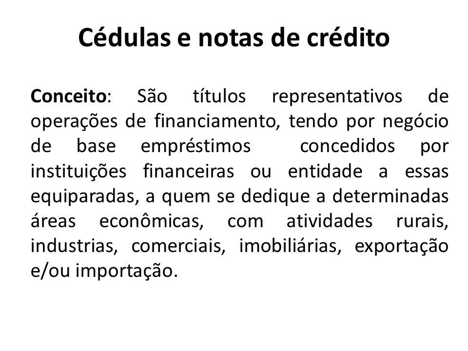 Cédulas e notas de crédito Conceito: São títulos representativos de operações de financiamento, tendo por negócio de base empréstimos concedidos por i