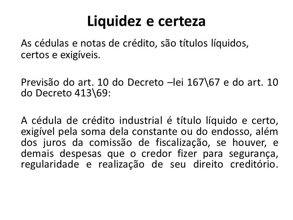 Liquidez e certeza As cédulas e notas de crédito, são títulos líquidos, certos e exigíveis. Previsão do art. 10 do Decreto –lei 167\67 e do art. 10 do