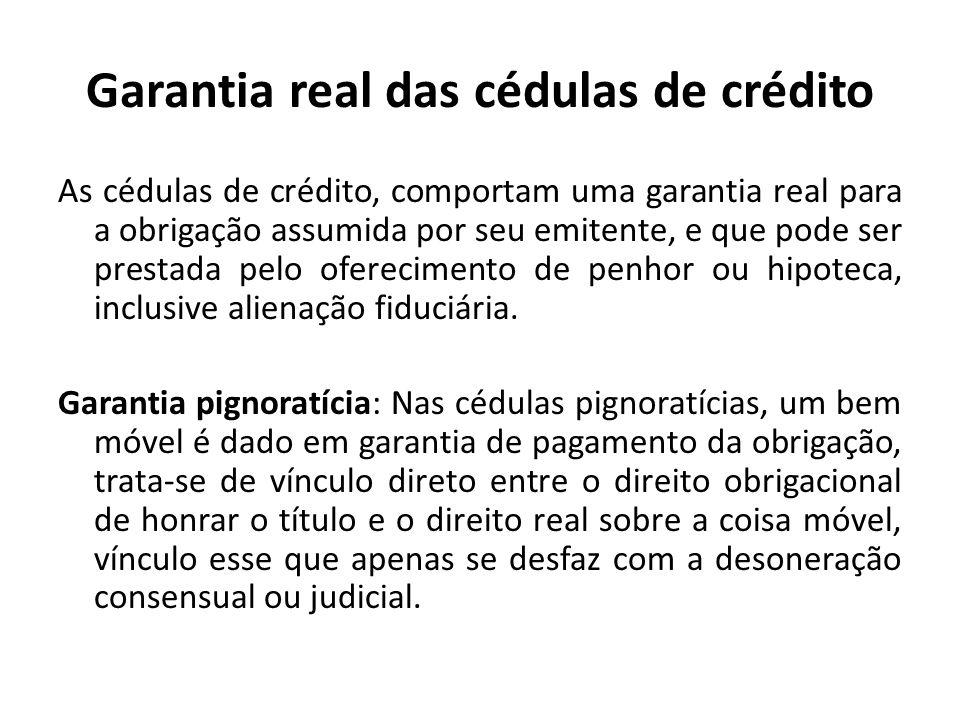 Garantia real das cédulas de crédito As cédulas de crédito, comportam uma garantia real para a obrigação assumida por seu emitente, e que pode ser pre