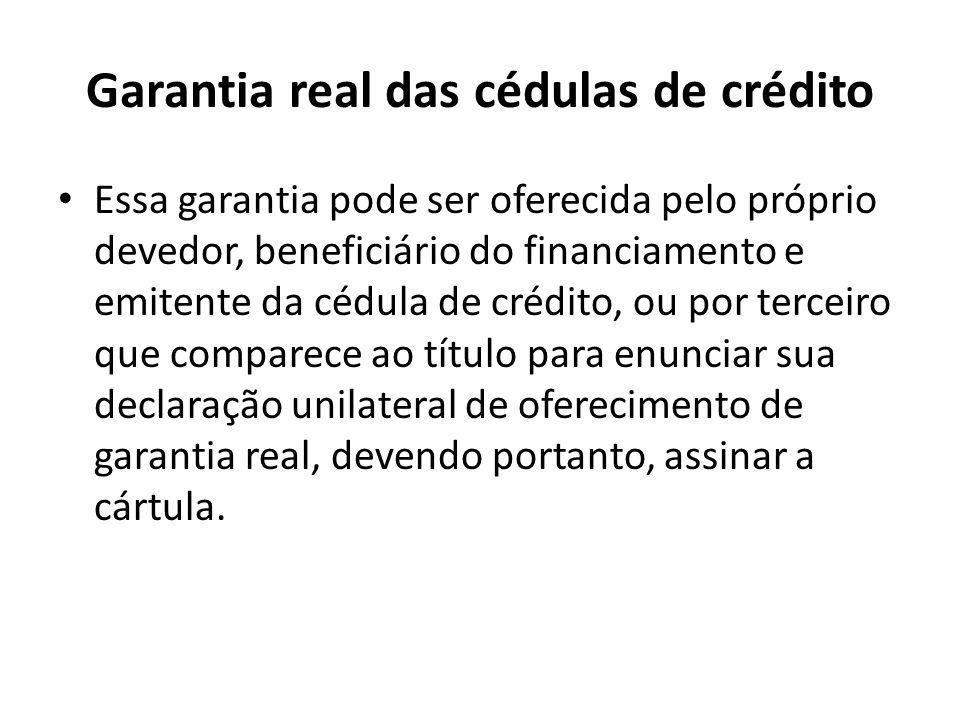 Garantia real das cédulas de crédito Essa garantia pode ser oferecida pelo próprio devedor, beneficiário do financiamento e emitente da cédula de créd
