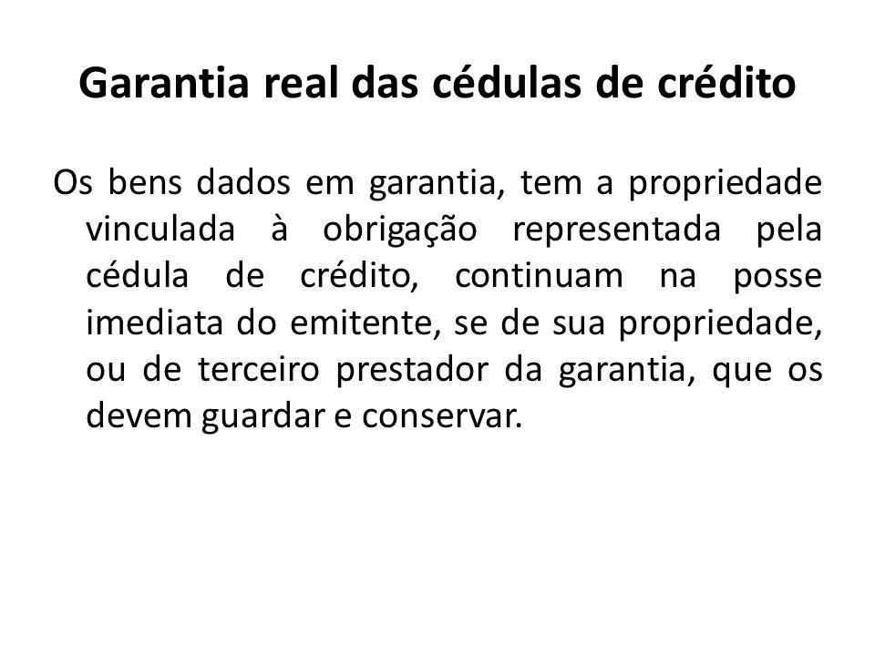 Garantia real das cédulas de crédito Os bens dados em garantia, tem a propriedade vinculada à obrigação representada pela cédula de crédito, continuam