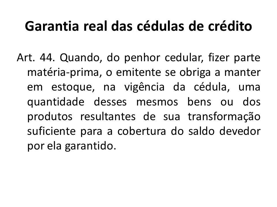Garantia real das cédulas de crédito Art. 44. Quando, do penhor cedular, fizer parte matéria-prima, o emitente se obriga a manter em estoque, na vigên