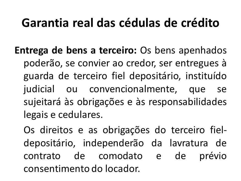 Garantia real das cédulas de crédito Entrega de bens a terceiro: Os bens apenhados poderão, se convier ao credor, ser entregues à guarda de terceiro f