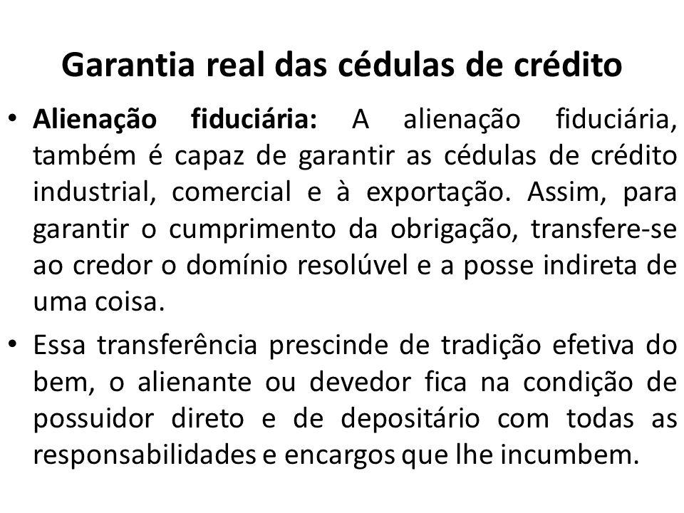 Garantia real das cédulas de crédito Alienação fiduciária: A alienação fiduciária, também é capaz de garantir as cédulas de crédito industrial, comerc