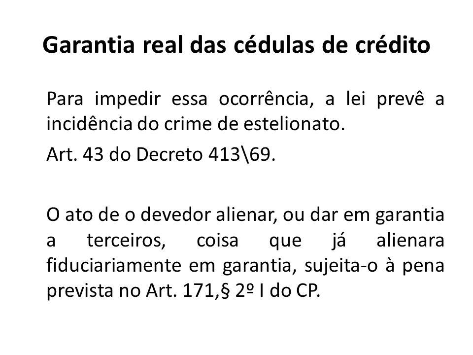 Garantia real das cédulas de crédito Para impedir essa ocorrência, a lei prevê a incidência do crime de estelionato. Art. 43 do Decreto 413\69. O ato