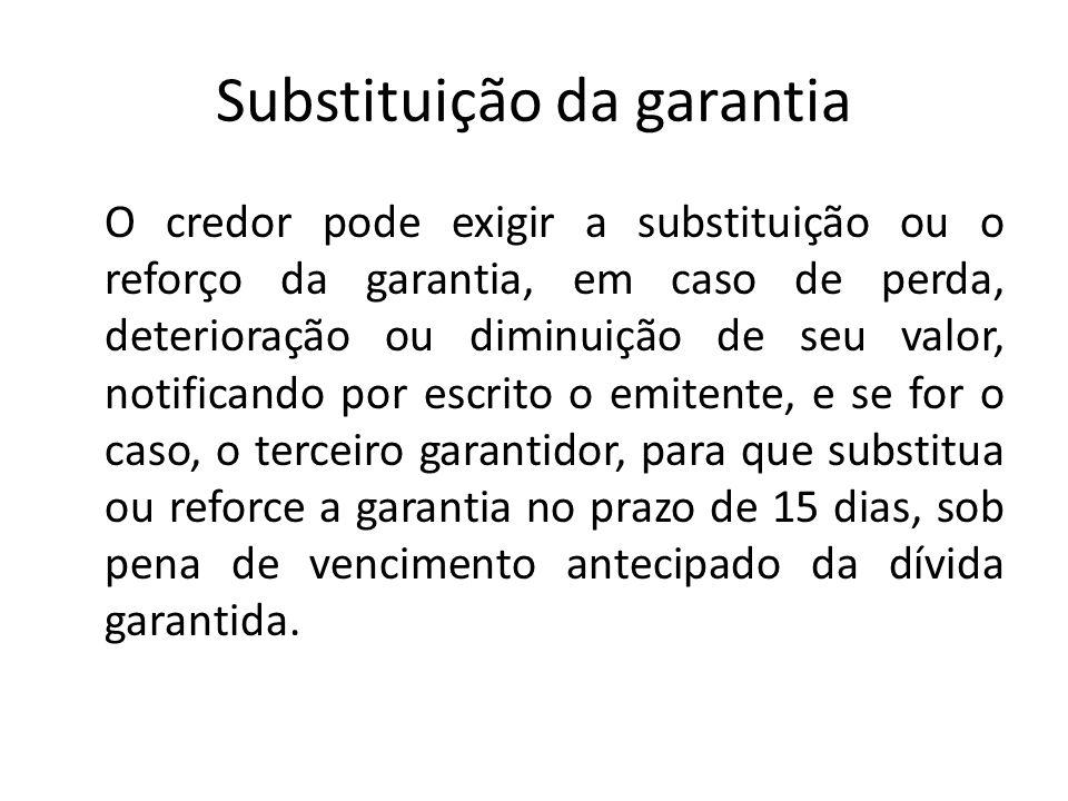Substituição da garantia O credor pode exigir a substituição ou o reforço da garantia, em caso de perda, deterioração ou diminuição de seu valor, noti