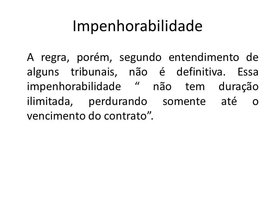Impenhorabilidade A regra, porém, segundo entendimento de alguns tribunais, não é definitiva. Essa impenhorabilidade não tem duração ilimitada, perdur