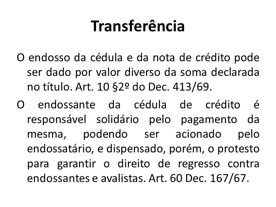 Transferência O endosso da cédula e da nota de crédito pode ser dado por valor diverso da soma declarada no título. Art. 10 §2º do Dec. 413/69. O endo