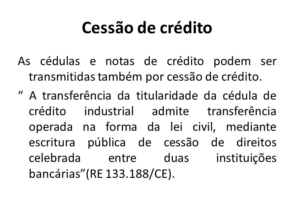 Cessão de crédito As cédulas e notas de crédito podem ser transmitidas também por cessão de crédito. A transferência da titularidade da cédula de créd