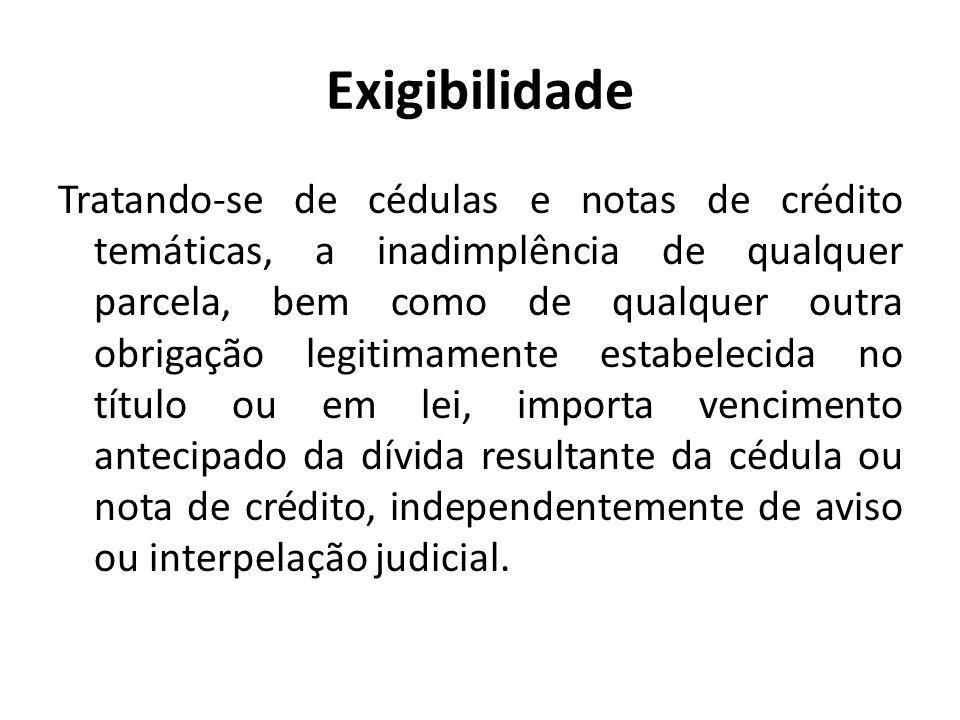 Exigibilidade Tratando-se de cédulas e notas de crédito temáticas, a inadimplência de qualquer parcela, bem como de qualquer outra obrigação legitimam