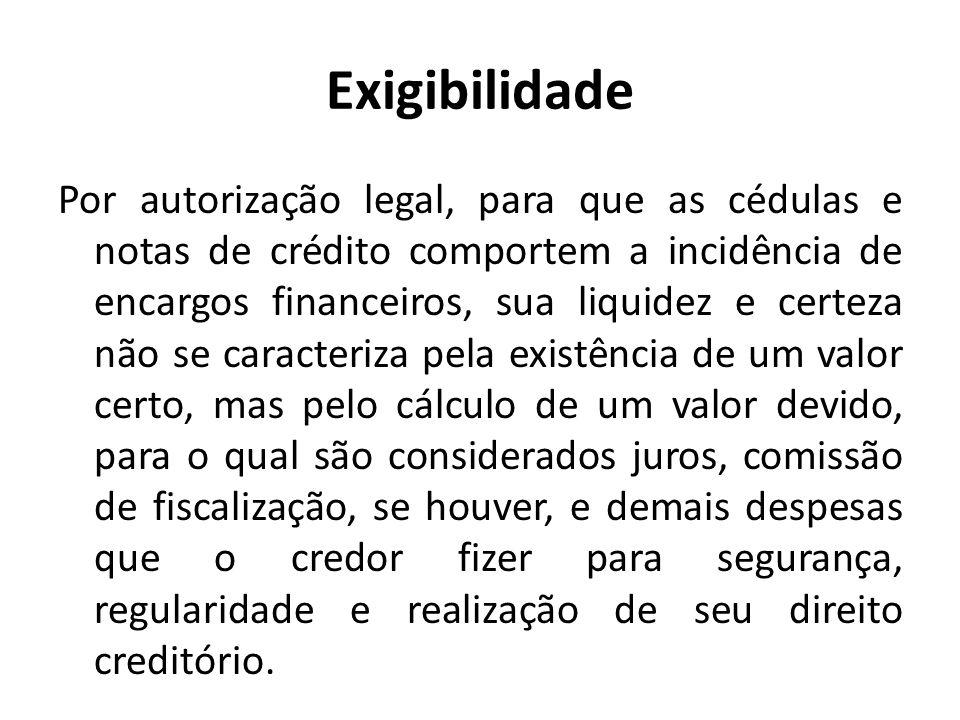 Exigibilidade Por autorização legal, para que as cédulas e notas de crédito comportem a incidência de encargos financeiros, sua liquidez e certeza não