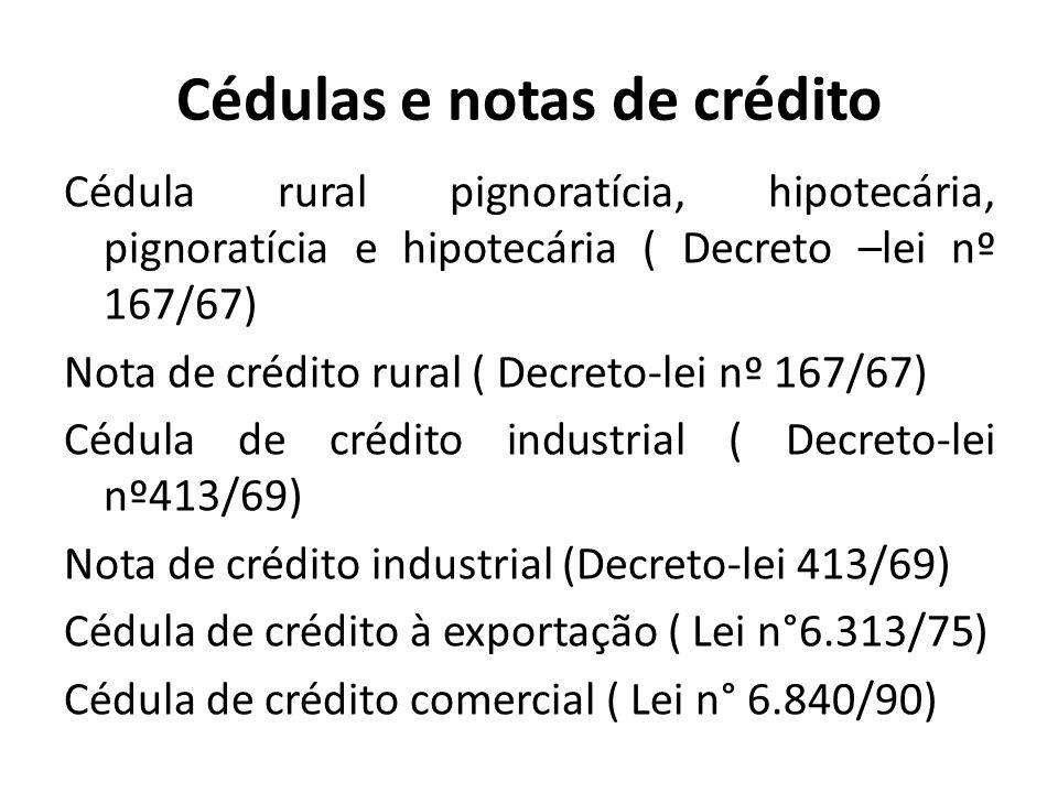 Cédulas e notas de crédito Cédula de produto rural ( Lei n° 8.929/94) Cédula de debênture ( Lei nº 6.404/76) Cédula hipotecária ( Decreto- lei 70/66) Cédula de crédito imobiliário ( Lei n° 10.931/04).