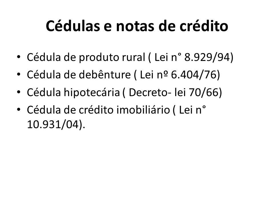Cédulas e notas de crédito Cédula de produto rural ( Lei n° 8.929/94) Cédula de debênture ( Lei nº 6.404/76) Cédula hipotecária ( Decreto- lei 70/66)