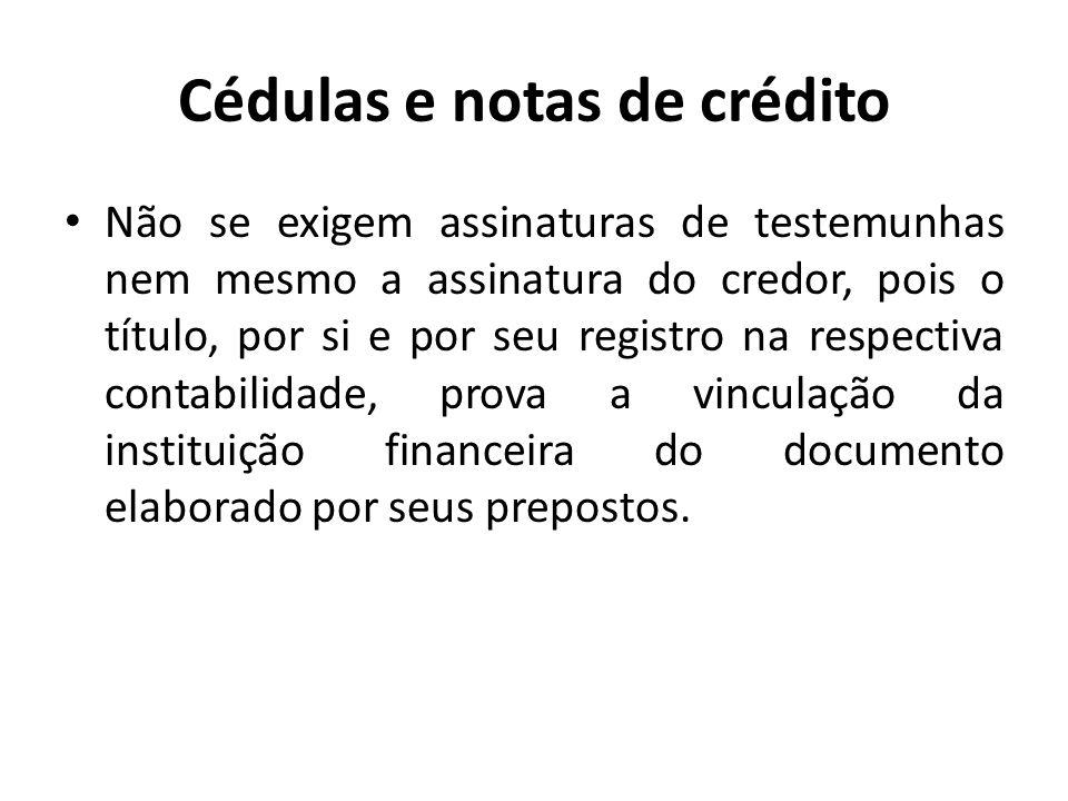 Cédulas e notas de crédito Não se exigem assinaturas de testemunhas nem mesmo a assinatura do credor, pois o título, por si e por seu registro na resp