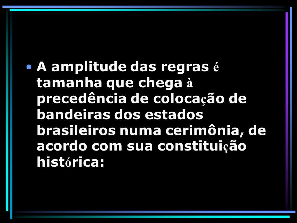 A amplitude das regras é tamanha que chega à precedência de coloca ç ão de bandeiras dos estados brasileiros numa cerimônia, de acordo com sua constit