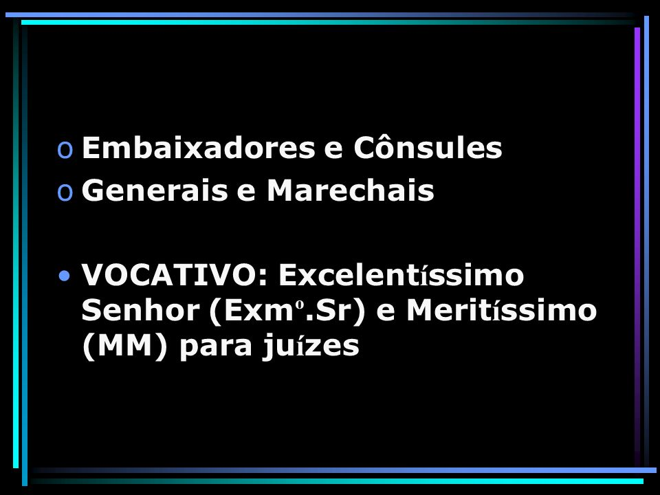 oEmbaixadores e Cônsules oGenerais e Marechais VOCATIVO: Excelent í ssimo Senhor (Exm º.Sr) e Merit í ssimo (MM) para ju í zes