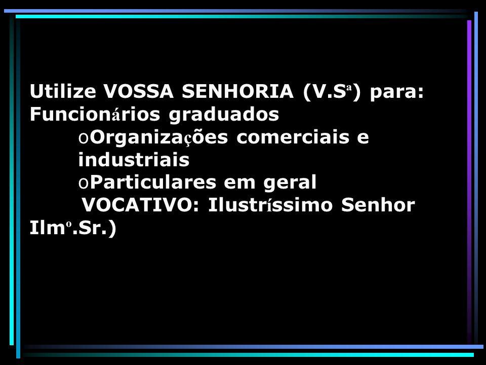 Utilize VOSSA SENHORIA (V.S ª ) para: Funcion á rios graduados oOrganiza ç ões comerciais e industriais oParticulares em geral VOCATIVO: Ilustr í ssim