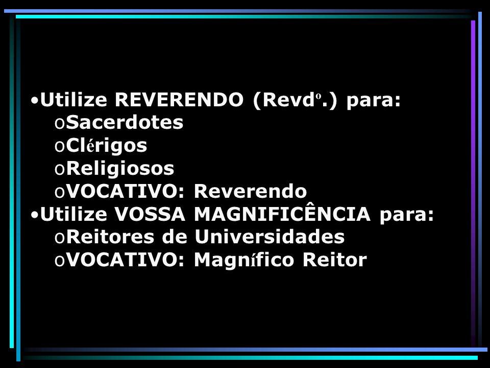 Utilize REVERENDO (Revd º.) para: oSacerdotes oCl é rigos oReligiosos oVOCATIVO: Reverendo Utilize VOSSA MAGNIFICÊNCIA para: oReitores de Universidade