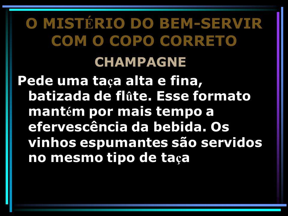 O MIST É RIO DO BEM-SERVIR COM O COPO CORRETO CHAMPAGNE Pede uma ta ç a alta e fina, batizada de fl û te. Esse formato mant é m por mais tempo a eferv