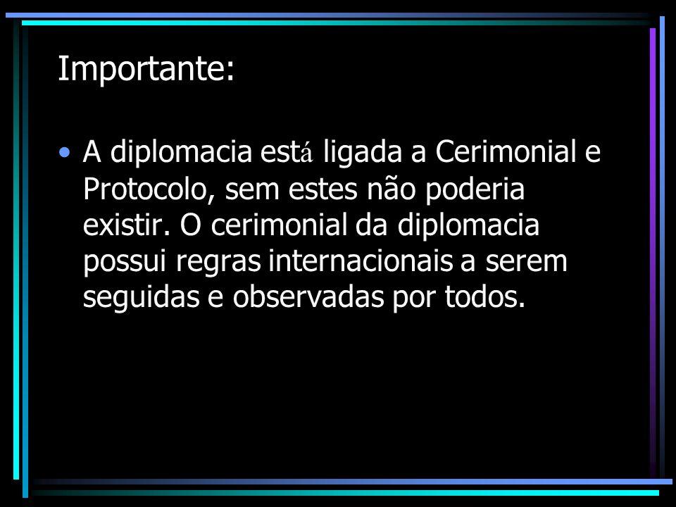 Importante: A diplomacia est á ligada a Cerimonial e Protocolo, sem estes não poderia existir. O cerimonial da diplomacia possui regras internacionais