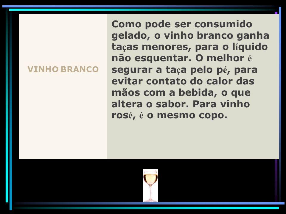 VINHO BRANCO Como pode ser consumido gelado, o vinho branco ganha ta ç as menores, para o l í quido não esquentar. O melhor é segurar a ta ç a pelo p