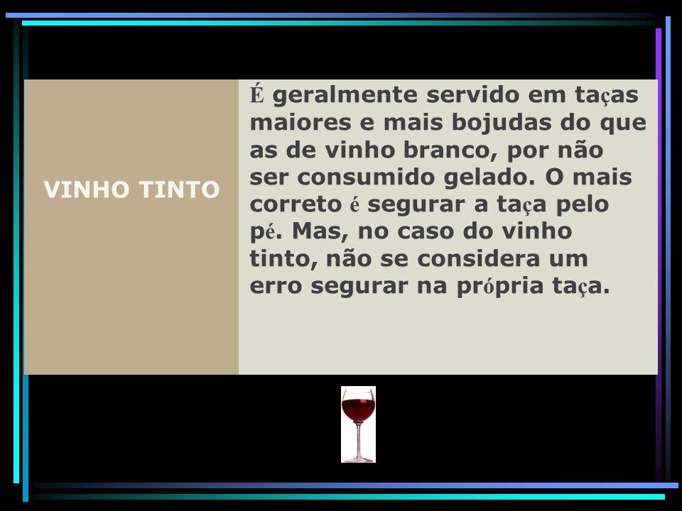 VINHO TINTO É geralmente servido em ta ç as maiores e mais bojudas do que as de vinho branco, por não ser consumido gelado. O mais correto é segurar a