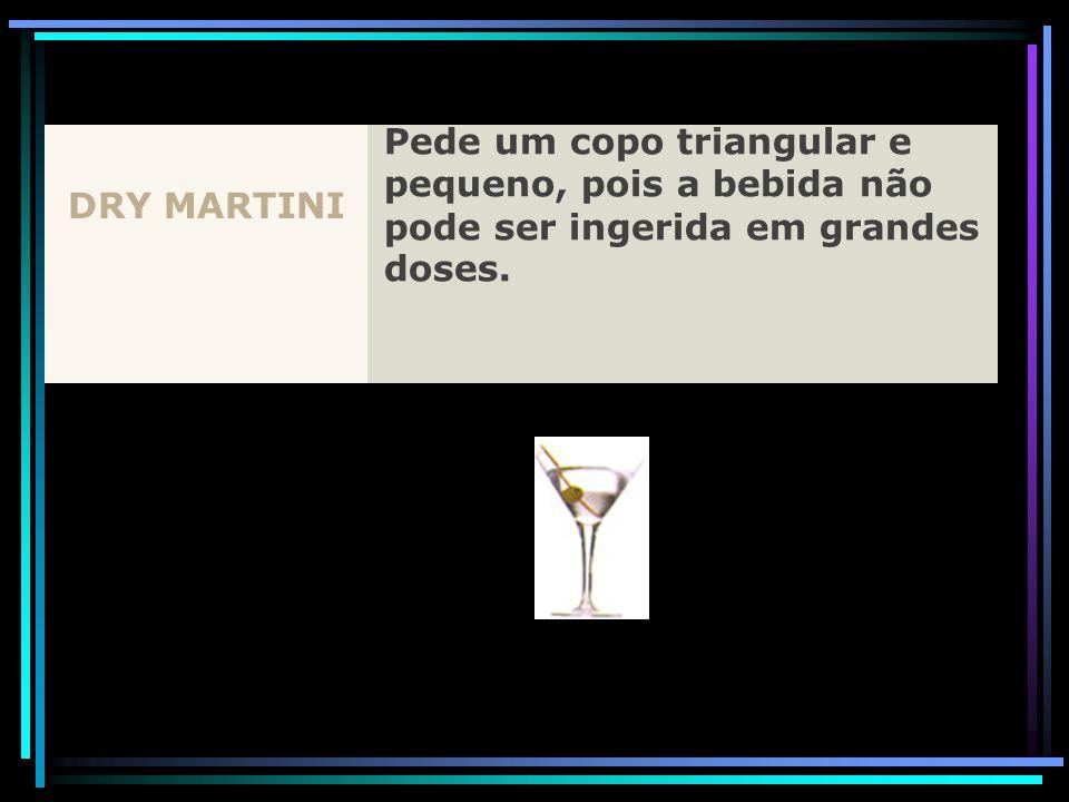 DRY MARTINI Pede um copo triangular e pequeno, pois a bebida não pode ser ingerida em grandes doses.