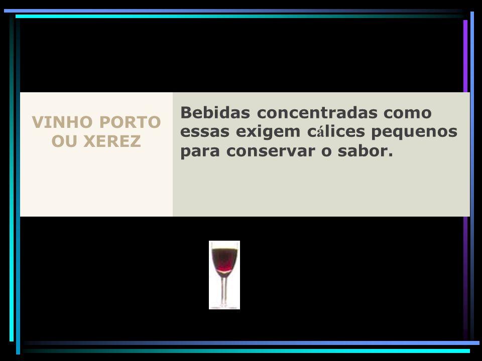 VINHO PORTO OU XEREZ Bebidas concentradas como essas exigem c á lices pequenos para conservar o sabor.