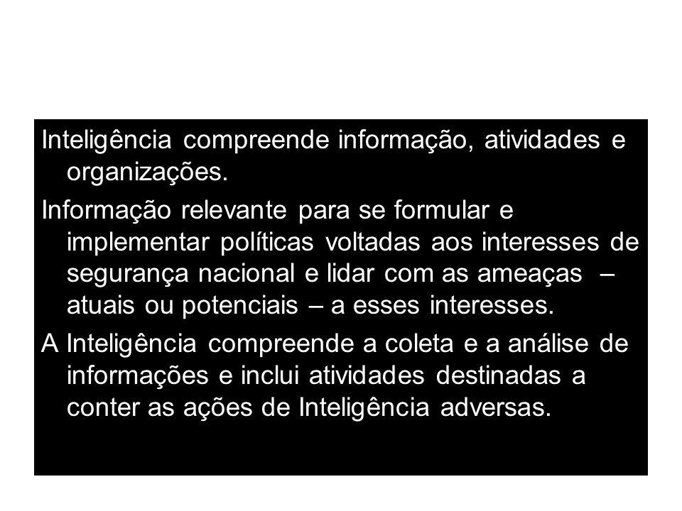 Inteligência compreende informação, atividades e organizações. Informação relevante para se formular e implementar políticas voltadas aos interesses d