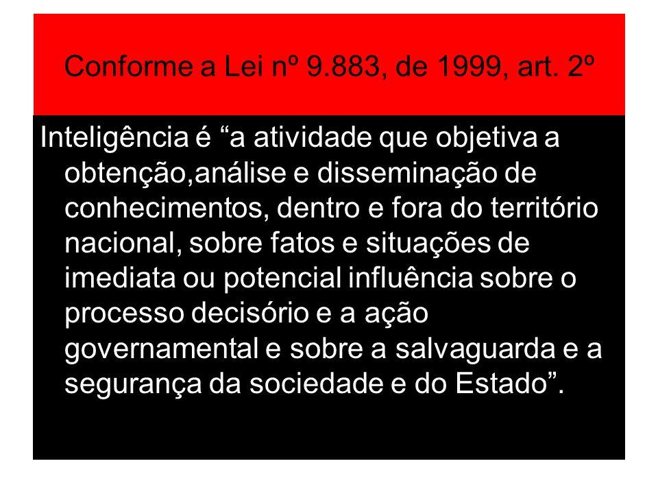 Conforme a Lei nº 9.883, de 1999, art. 2º Inteligência é a atividade que objetiva a obtenção,análise e disseminação de conhecimentos, dentro e fora do
