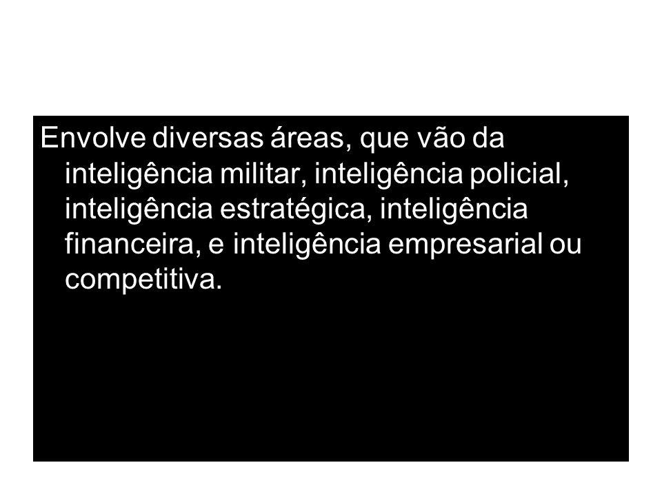 Envolve diversas áreas, que vão da inteligência militar, inteligência policial, inteligência estratégica, inteligência financeira, e inteligência empr