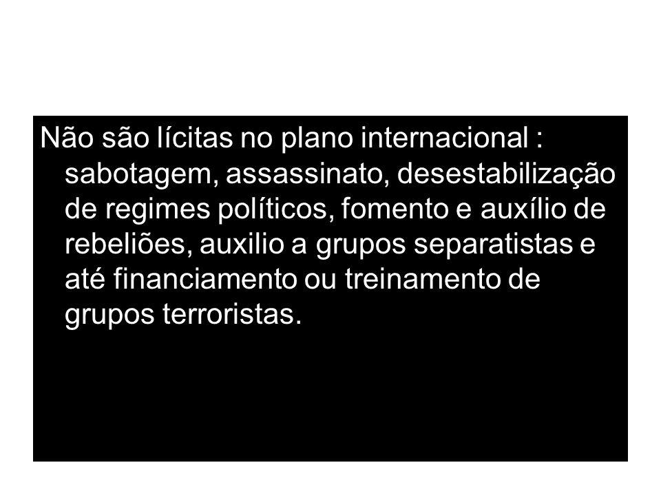 Não são lícitas no plano internacional : sabotagem, assassinato, desestabilização de regimes políticos, fomento e auxílio de rebeliões, auxilio a grup