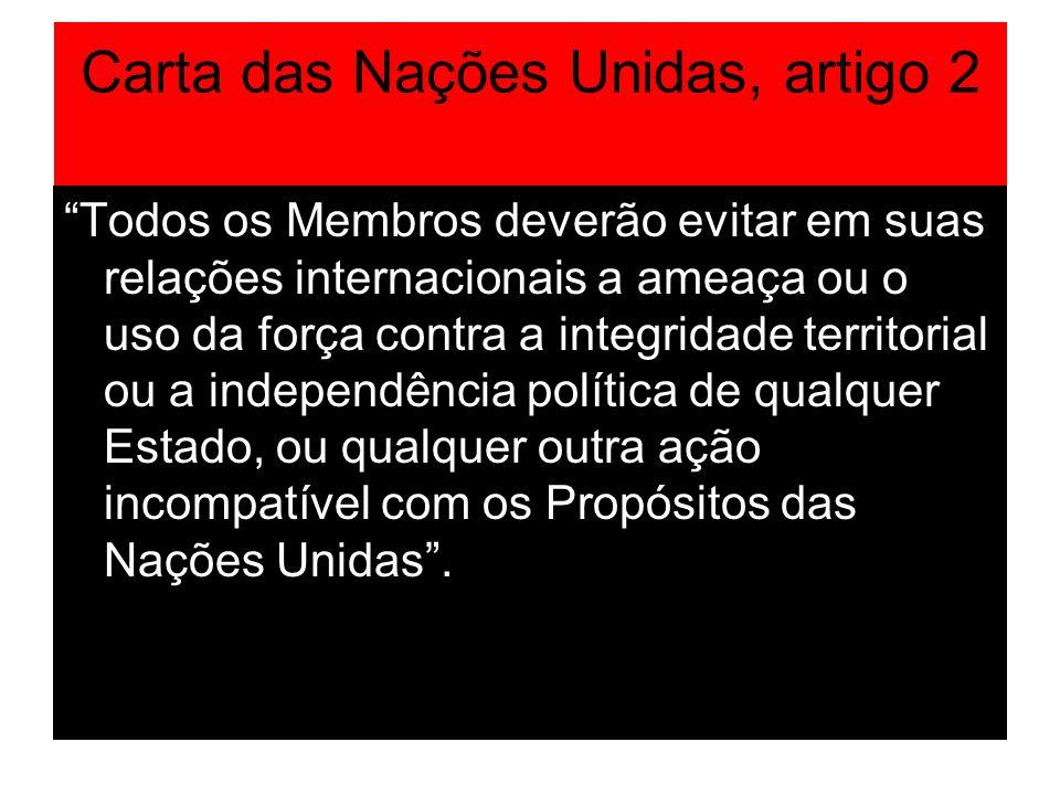 Carta das Nações Unidas, artigo 2 Todos os Membros deverão evitar em suas relações internacionais a ameaça ou o uso da força contra a integridade terr