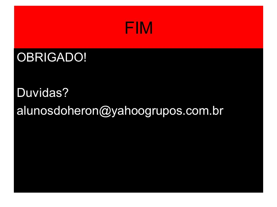 FIM OBRIGADO! Duvidas? alunosdoheron@yahoogrupos.com.br