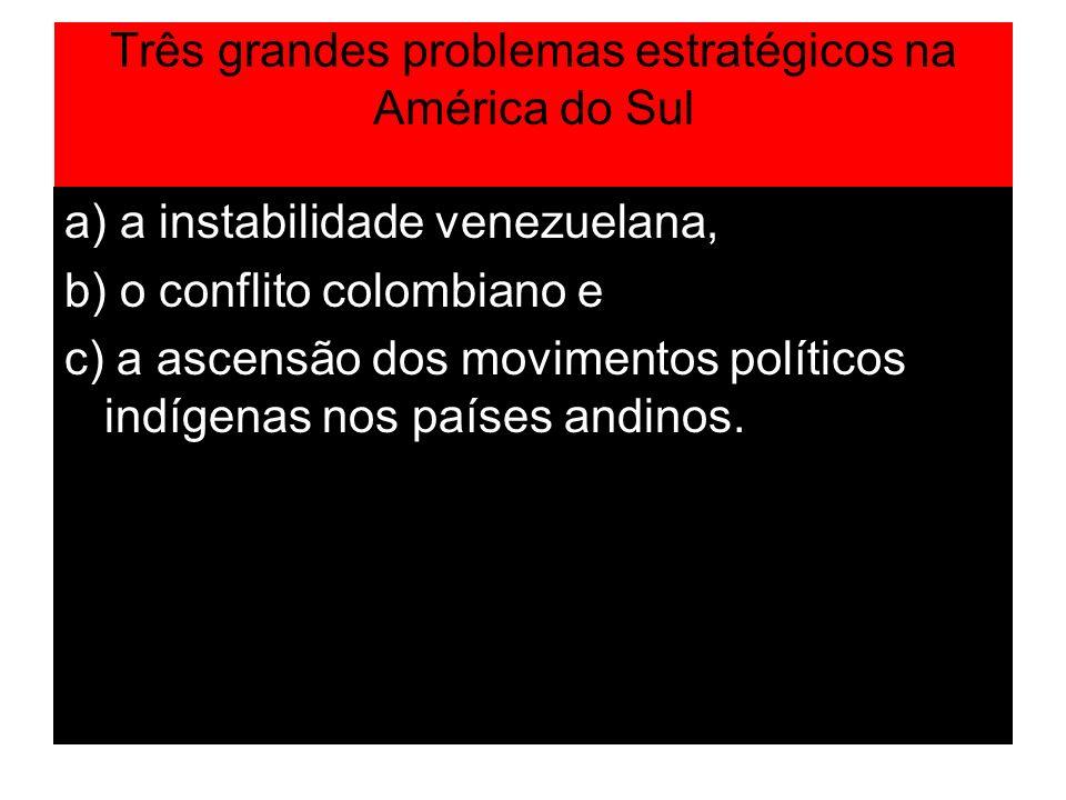 Três grandes problemas estratégicos na América do Sul a) a instabilidade venezuelana, b) o conflito colombiano e c) a ascensão dos movimentos político