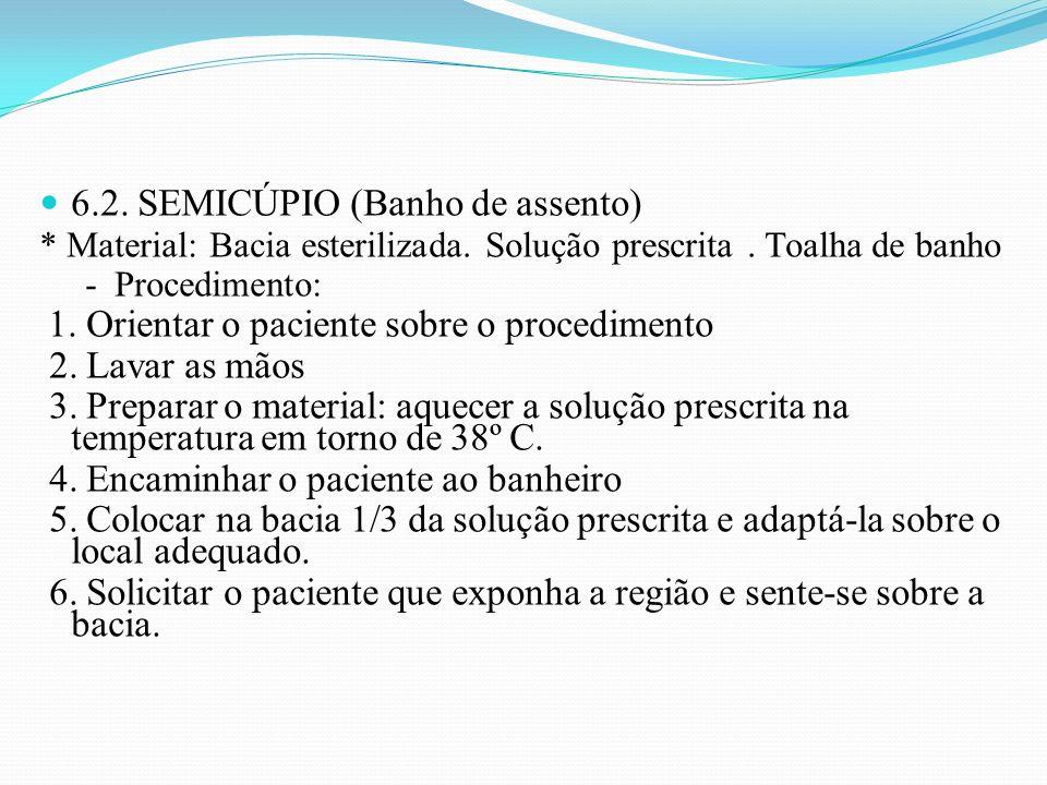 6.2. SEMICÚPIO (Banho de assento) * Material: Bacia esterilizada. Solução prescrita. Toalha de banho - Procedimento: 1. Orientar o paciente sobre o pr