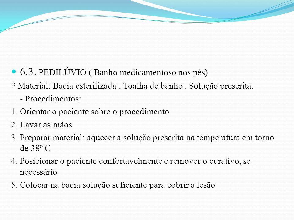 6.3. PEDILÚVIO ( Banho medicamentoso nos pés) * Material: Bacia esterilizada. Toalha de banho. Solução prescrita. - Procedimentos: 1. Orientar o pacie