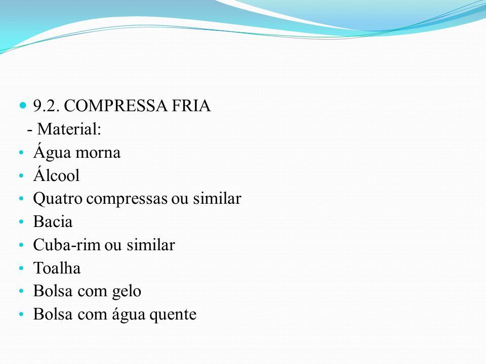 9.2. COMPRESSA FRIA - Material: Água morna Álcool Quatro compressas ou similar Bacia Cuba-rim ou similar Toalha Bolsa com gelo Bolsa com água quente