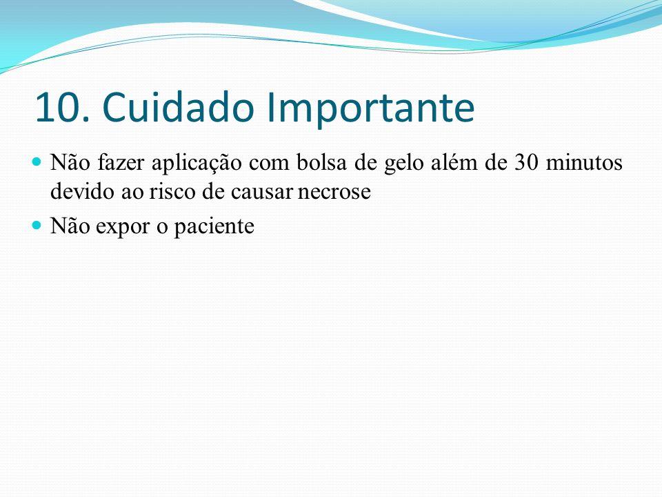 10. Cuidado Importante Não fazer aplicação com bolsa de gelo além de 30 minutos devido ao risco de causar necrose Não expor o paciente