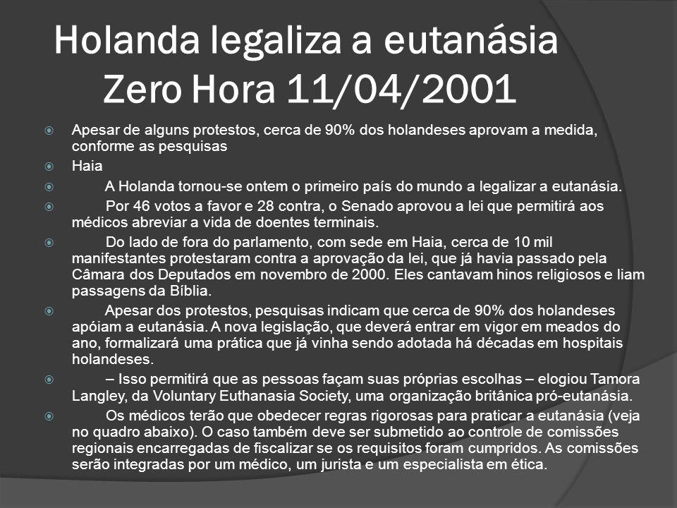 Holanda legaliza a eutanásia Zero Hora 11/04/2001 Apesar de alguns protestos, cerca de 90% dos holandeses aprovam a medida, conforme as pesquisas Haia A Holanda tornou-se ontem o primeiro país do mundo a legalizar a eutanásia.
