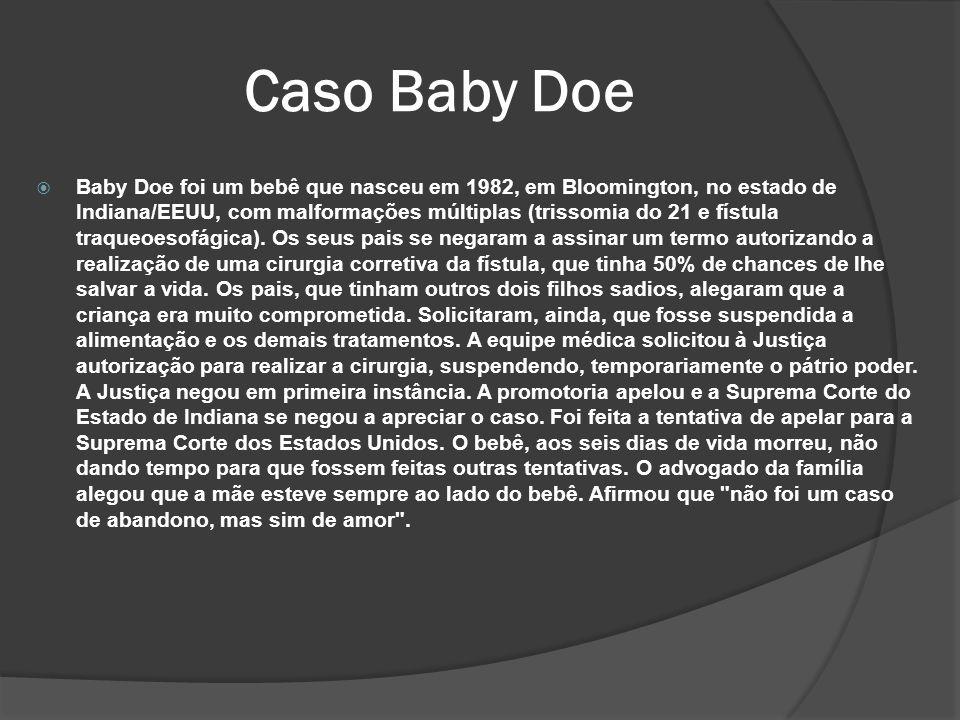 Caso Baby Doe Baby Doe foi um bebê que nasceu em 1982, em Bloomington, no estado de Indiana/EEUU, com malformações múltiplas (trissomia do 21 e fístula traqueoesofágica).