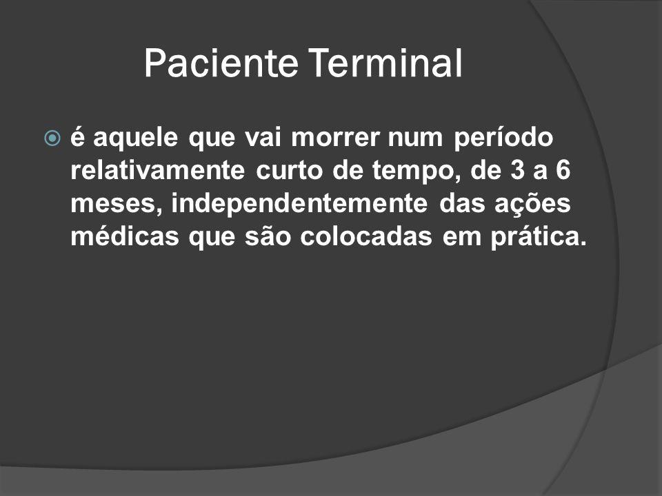 Paciente Terminal é aquele que vai morrer num período relativamente curto de tempo, de 3 a 6 meses, independentemente das ações médicas que são colocadas em prática.