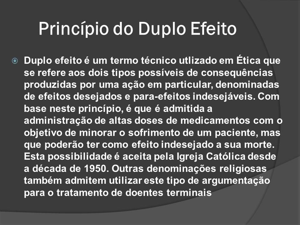 Princípio do Duplo Efeito Duplo efeito é um termo técnico utlizado em Ética que se refere aos dois tipos possíveis de consequências produzidas por uma ação em particular, denominadas de efeitos desejados e para-efeitos indesejáveis.