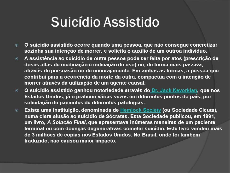 Suicídio Assistido O suicídio assistido ocorre quando uma pessoa, que não consegue concretizar sozinha sua intenção de morrer, e solicita o auxílio de um outroa indivíduo.