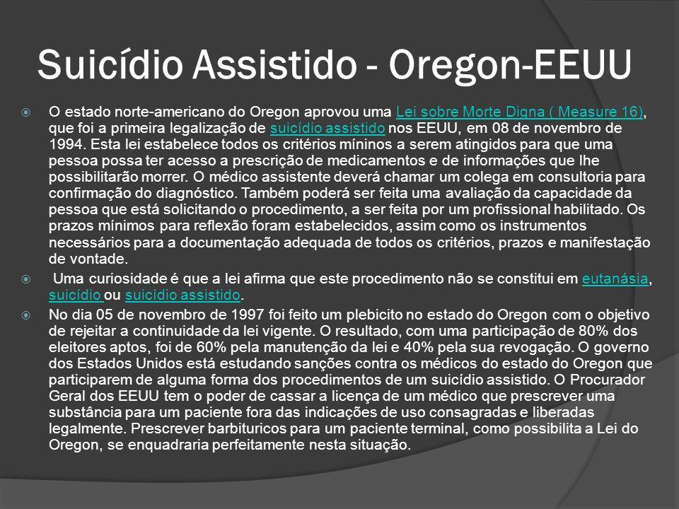 Suicídio Assistido - Oregon-EEUU O estado norte-americano do Oregon aprovou uma Lei sobre Morte Digna ( Measure 16), que foi a primeira legalização de suicídio assistido nos EEUU, em 08 de novembro de 1994.