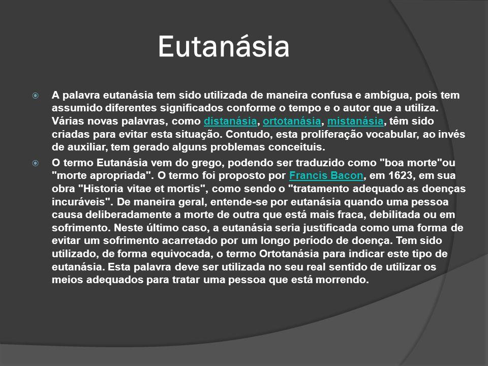 Eutanásia A palavra eutanásia tem sido utilizada de maneira confusa e ambígua, pois tem assumido diferentes significados conforme o tempo e o autor que a utiliza.