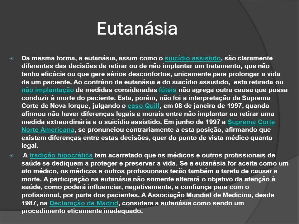 Da mesma forma, a eutanásia, assim como o suicídio assistido, são claramente diferentes das decisões de retirar ou de não implantar um tratamento, que não tenha eficácia ou que gere sérios desconfortos, unicamente para prolongar a vida de um paciente.