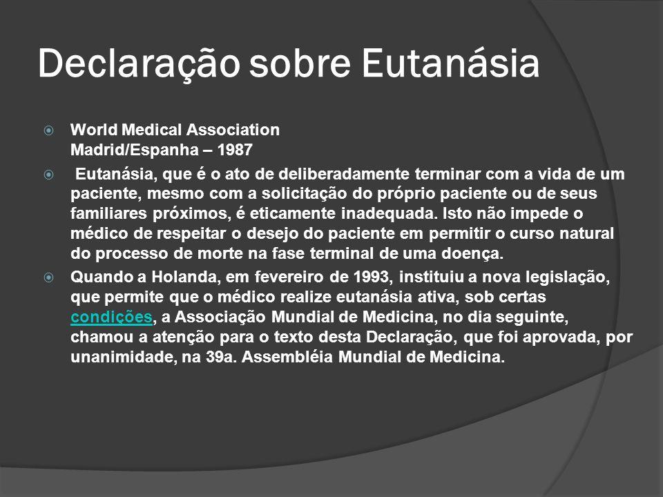 Declaração sobre Eutanásia World Medical Association Madrid/Espanha – 1987 Eutanásia, que é o ato de deliberadamente terminar com a vida de um paciente, mesmo com a solicitação do próprio paciente ou de seus familiares próximos, é eticamente inadequada.