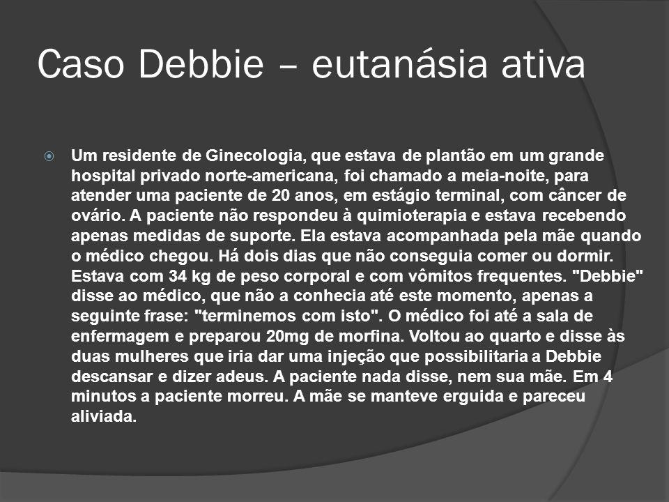 Caso Debbie – eutanásia ativa Um residente de Ginecologia, que estava de plantão em um grande hospital privado norte-americana, foi chamado a meia-noite, para atender uma paciente de 20 anos, em estágio terminal, com câncer de ovário.